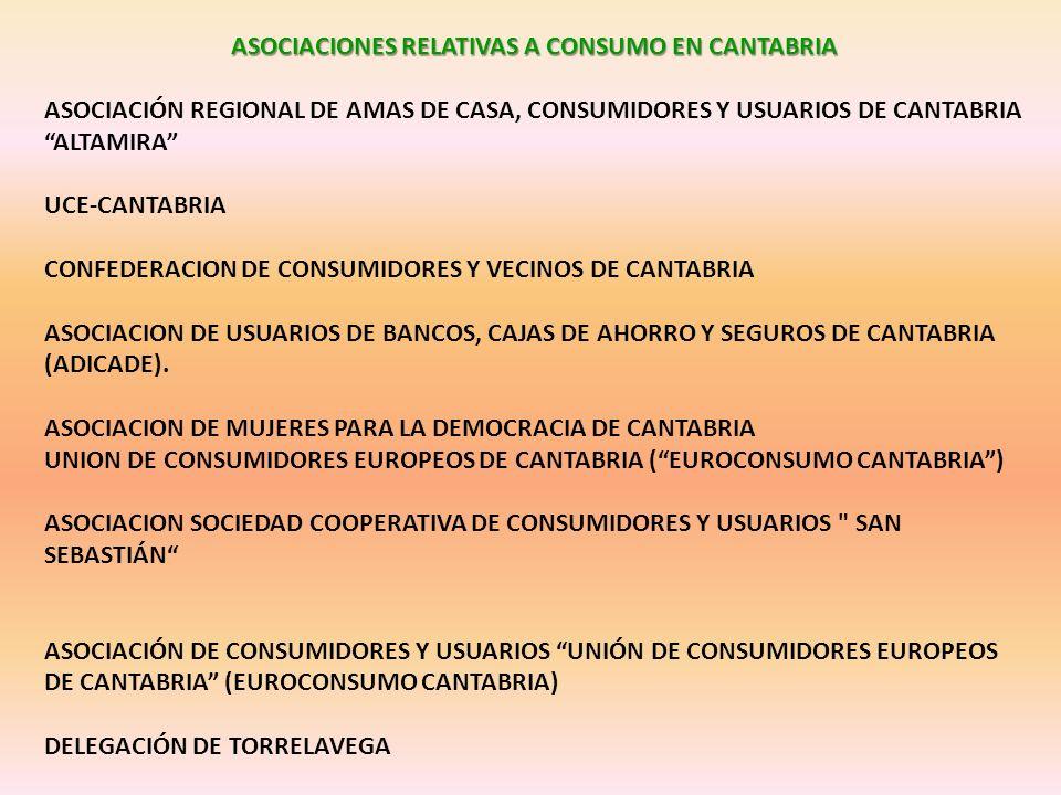 ASOCIACIONES RELATIVAS A CONSUMO EN CANTABRIA ASOCIACIÓN REGIONAL DE AMAS DE CASA, CONSUMIDORES Y USUARIOS DE CANTABRIA ALTAMIRA UCE-CANTABRIA CONFEDERACION DE CONSUMIDORES Y VECINOS DE CANTABRIA ASOCIACION DE USUARIOS DE BANCOS, CAJAS DE AHORRO Y SEGUROS DE CANTABRIA (ADICADE).