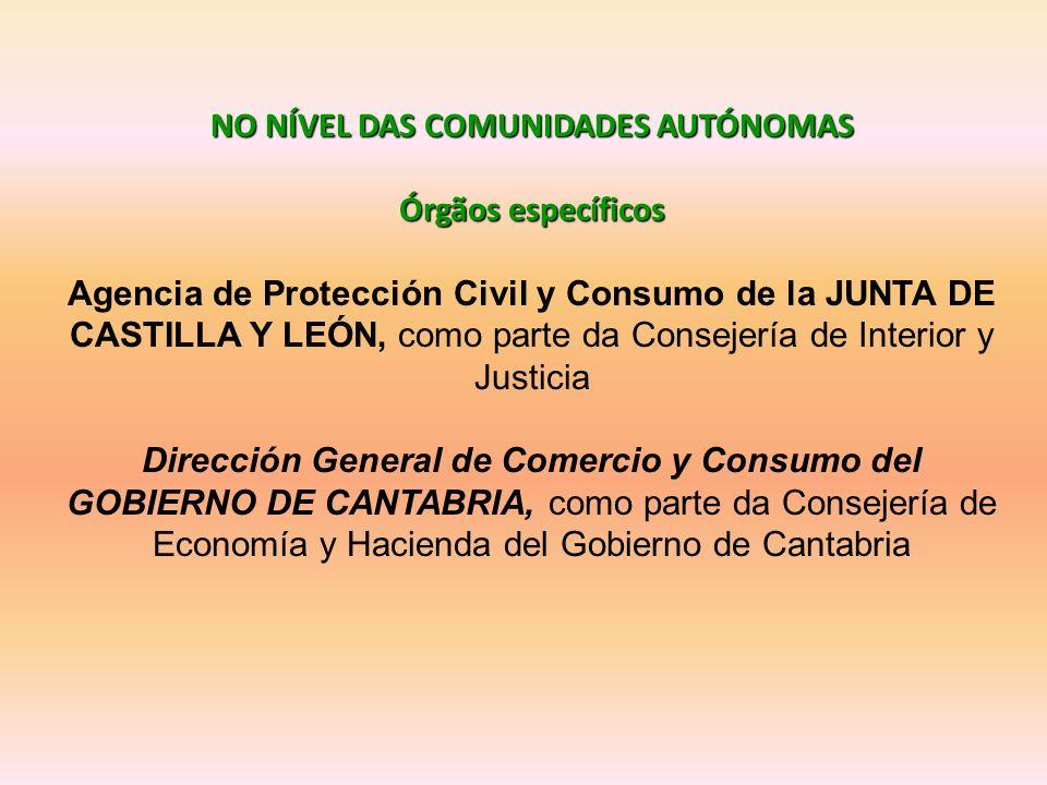 NO NÍVEL DAS COMUNIDADES AUTÓNOMAS Órgãos específicos Agencia de Protección Civil y Consumo de la JUNTA DE CASTILLA Y LEÓN, como parte da Consejería de Interior y Justicia Dirección General de Comercio y Consumo del GOBIERNO DE CANTABRIA, como parte da Consejería de Economía y Hacienda del Gobierno de Cantabria