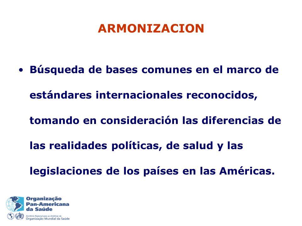 ARMONIZACION Búsqueda de bases comunes en el marco de estándares internacionales reconocidos, tomando en consideración las diferencias de las realidades políticas, de salud y las legislaciones de los países en las Américas.