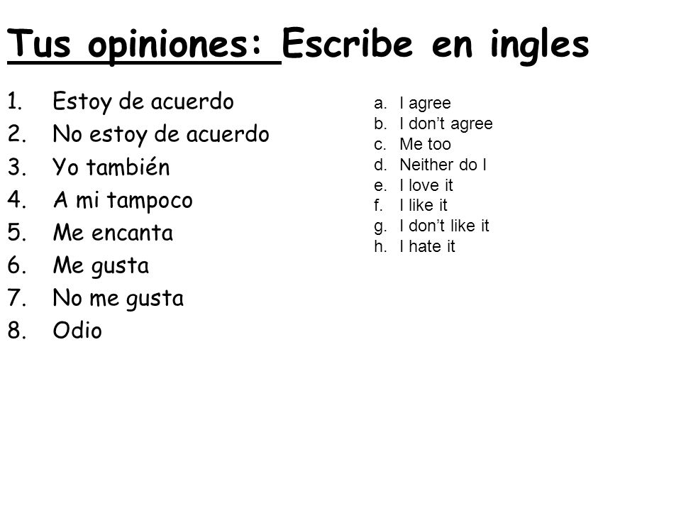 Tus opiniones: Escribe en ingles 1.Estoy de acuerdo 2.No estoy de acuerdo 3.Yo también 4.A mi tampoco 5.Me encanta 6.Me gusta 7.No me gusta 8.Odio a.I agree b.I dont agree c.Me too d.Neither do I e.I love it f.I like it g.I dont like it h.I hate it