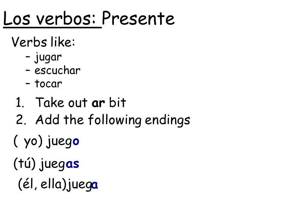 Los verbos: Presente Verbs like: –jugar –escuchar –tocar (yo) jueg 1.Take out ar bit 2.Add the following endings (tú) jueg (él, ella)jueg o as a