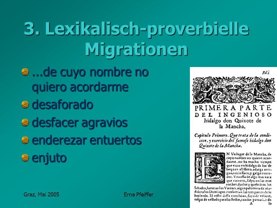Graz, Mai 2005Erna Pfeiffer 3. Lexikalisch-proverbielle Migrationen...de cuyo nombre no quiero acordarme desaforado desfacer agravios enderezar entuer