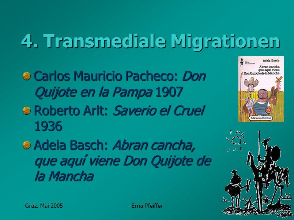 Graz, Mai 2005Erna Pfeiffer 4. Transmediale Migrationen Carlos Mauricio Pacheco: Don Quijote en la Pampa 1907 Roberto Arlt: Saverio el Cruel 1936 Adel