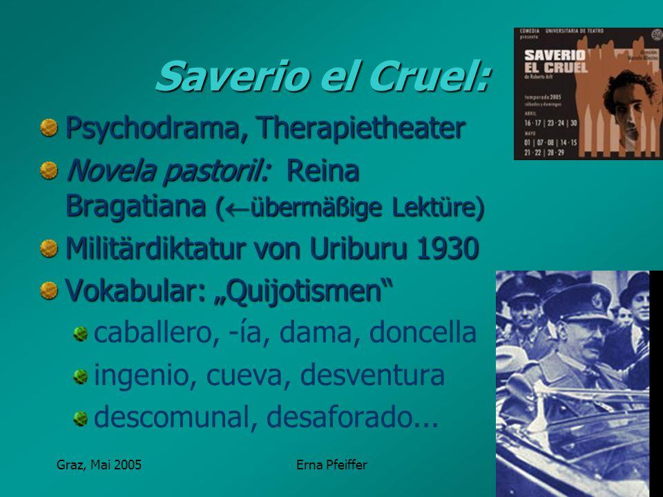 Graz, Mai 2005Erna Pfeiffer Saverio el Cruel: Psychodrama, Therapietheater Novela pastoril: Reina Bragatiana ( übermäßige Lektüre) Militärdiktatur von