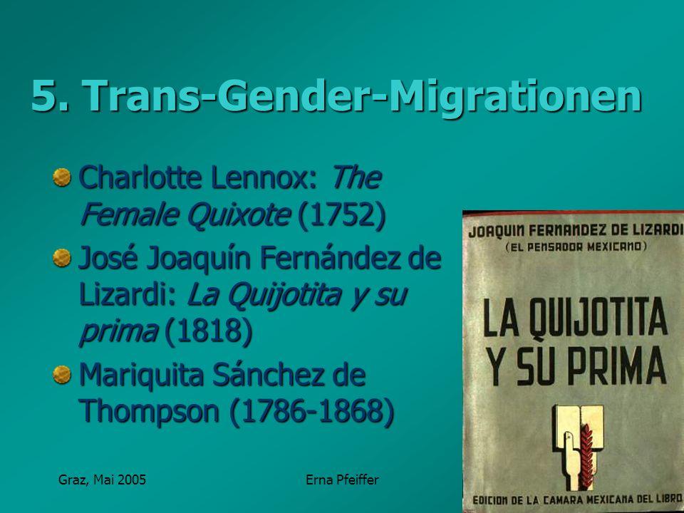 Graz, Mai 2005Erna Pfeiffer 5. Trans-Gender-Migrationen Charlotte Lennox: The Female Quixote (1752) José Joaquín Fernández de Lizardi: La Quijotita y