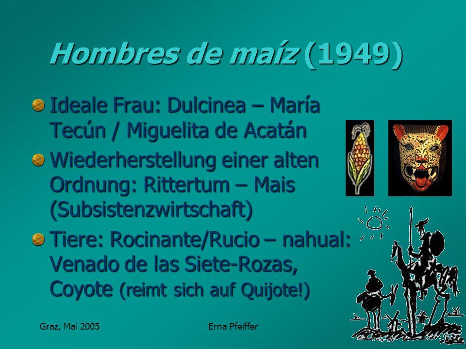 Graz, Mai 2005Erna Pfeiffer Hombres de maíz (1949) Ideale Frau: Dulcinea – María Tecún / Miguelita de Acatán Wiederherstellung einer alten Ordnung: Ri