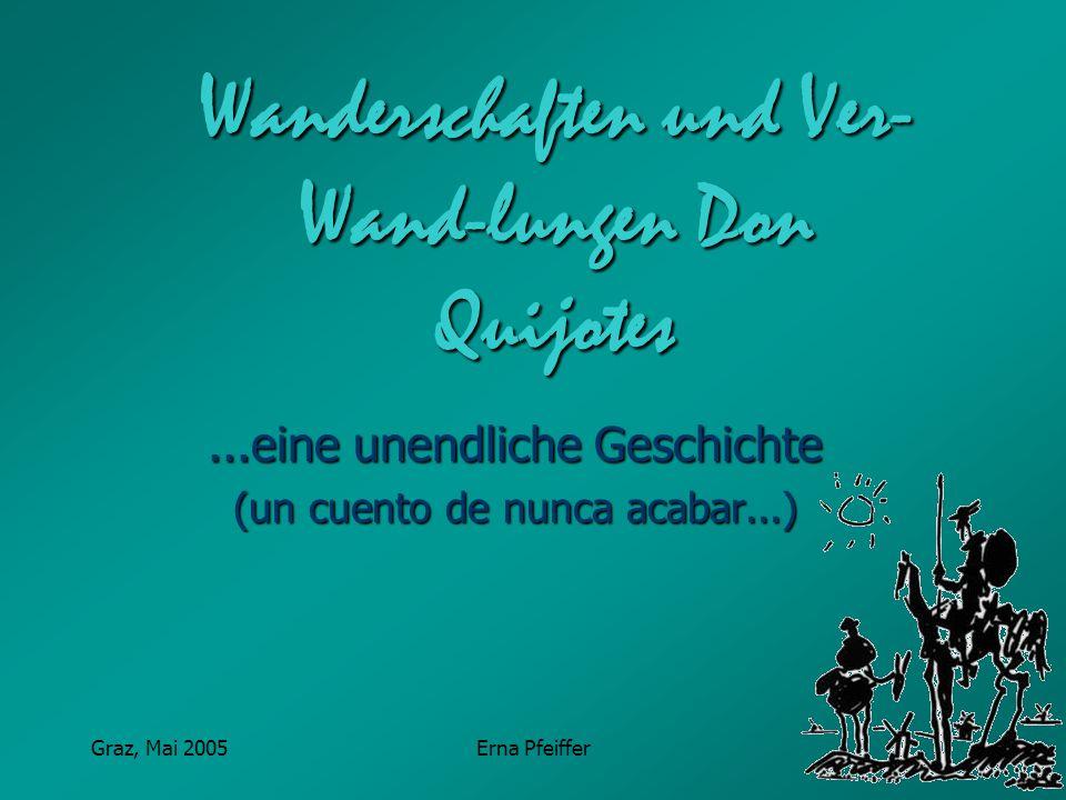 Graz, Mai 2005Erna Pfeiffer Wanderschaften und Ver- Wand-lungen Don Quijotes...eine unendliche Geschichte (un cuento de nunca acabar...)
