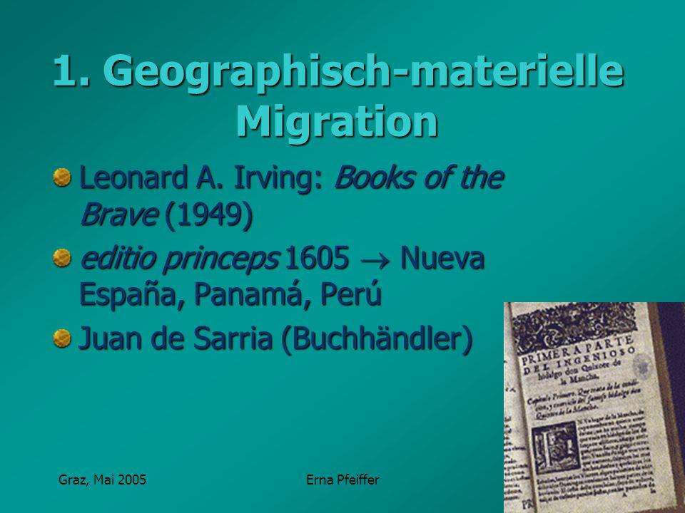 Graz, Mai 2005Erna Pfeiffer 1. Geographisch-materielle Migration Leonard A. Irving: Books of the Brave (1949) editio princeps 1605 Nueva España, Panam