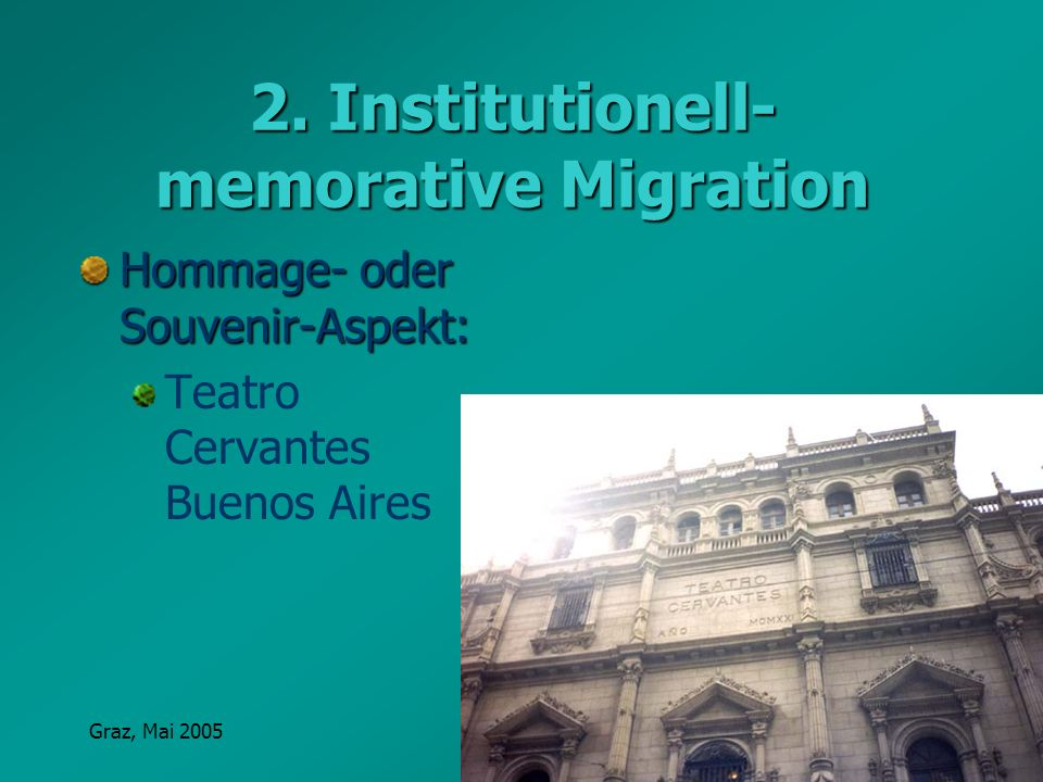 Graz, Mai 2005Erna Pfeiffer 2. Institutionell- memorative Migration Hommage- oder Souvenir-Aspekt: Teatro Cervantes Buenos Aires
