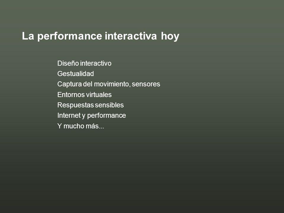 La performance interactiva hoy Diseño interactivo Gestualidad Captura del movimiento, sensores Entornos virtuales Respuestas sensibles Internet y perf