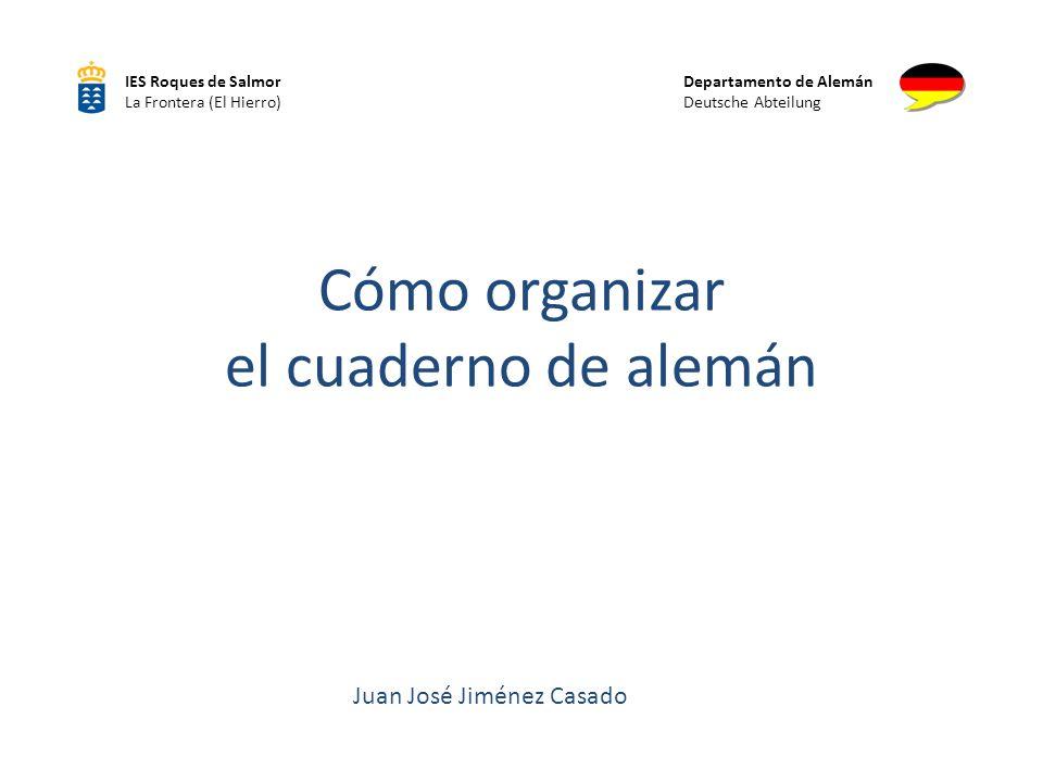 Cómo organizar el cuaderno de alemán IES Roques de Salmor La Frontera (El Hierro) Departamento de Alemán Deutsche Abteilung Juan José Jiménez Casado