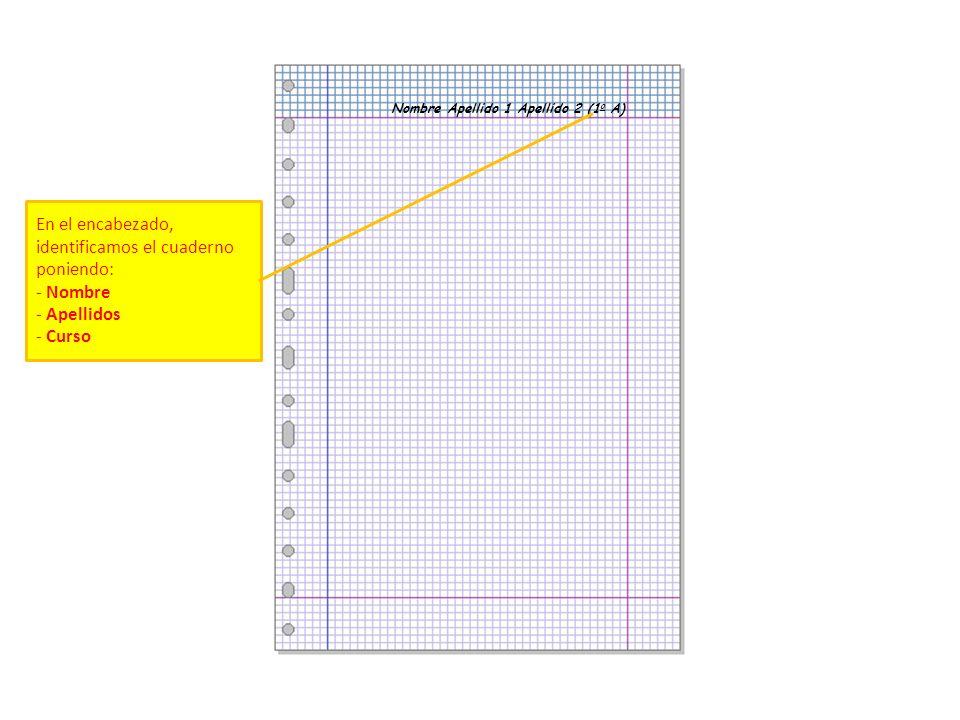 Nombre Apellido 1 Apellido 2 (1 o A) En el encabezado, identificamos el cuaderno poniendo: - Nombre - Apellidos - Curso