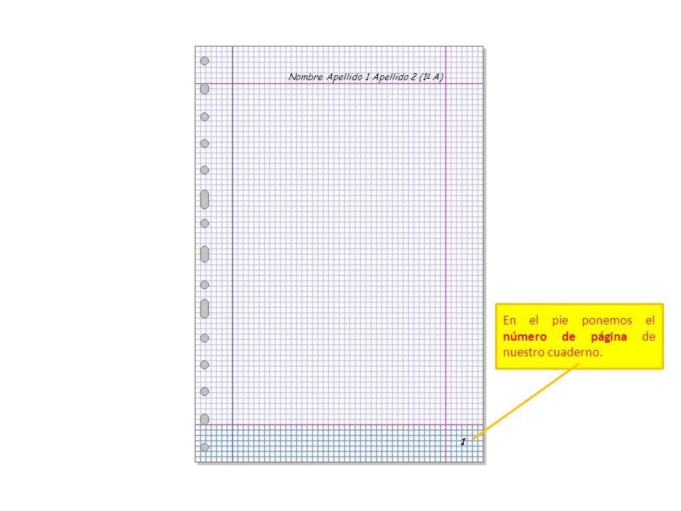 Nombre Apellido 1 Apellido 2 (1 o A) 1 En el pie ponemos el número de página de nuestro cuaderno.