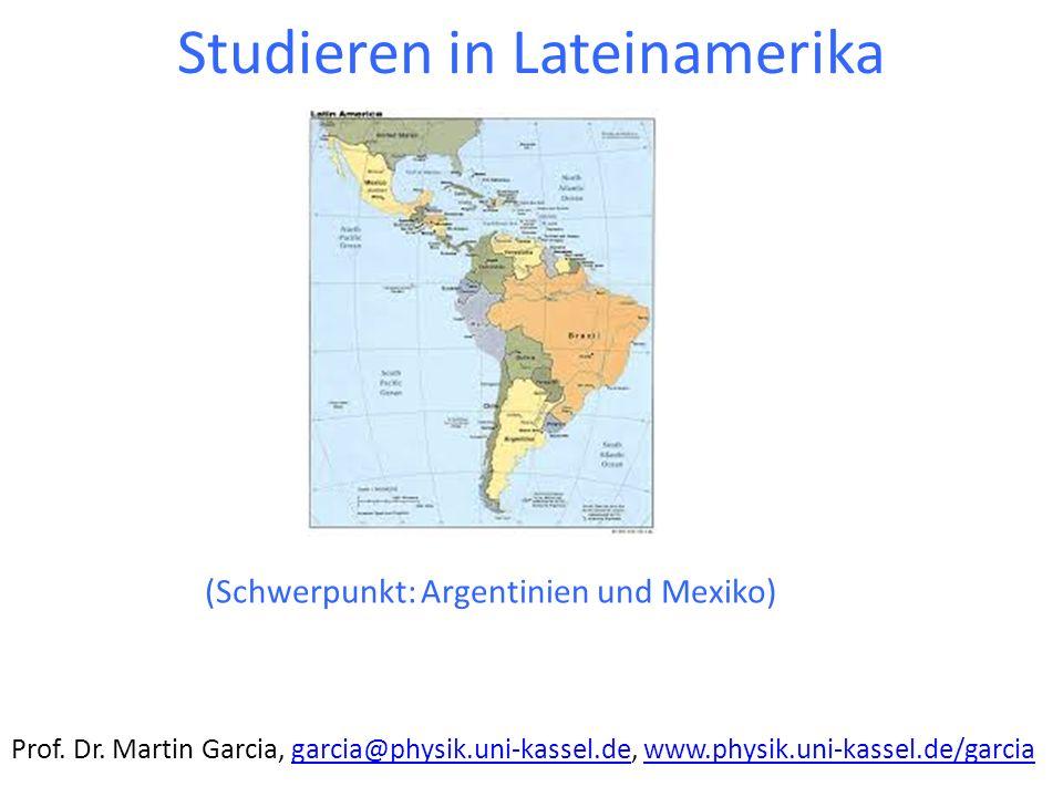 Studieren in Lateinamerika (Schwerpunkt: Argentinien und Mexiko) Prof. Dr. Martin Garcia, garcia@physik.uni-kassel.de, www.physik.uni-kassel.de/garcia