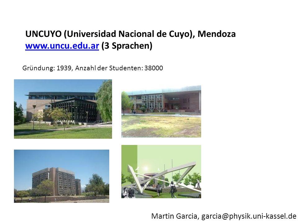 Martin Garcia, garcia@physik.uni-kassel.de Gründung: 1939, Anzahl der Studenten: 38000 UNCUYO (Universidad Nacional de Cuyo), Mendoza www.uncu.edu.arw