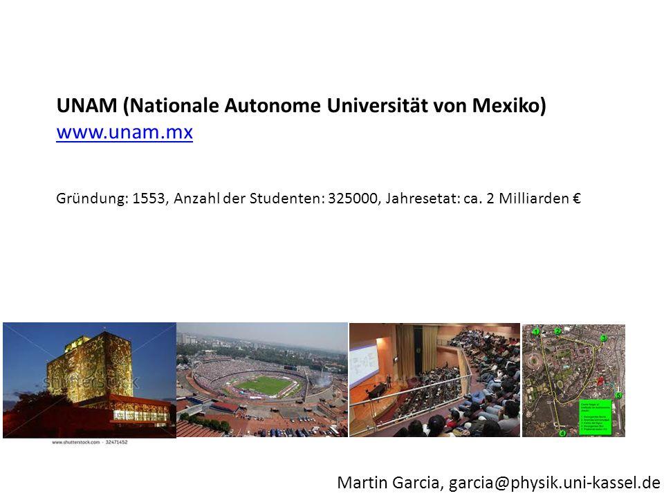 Martin Garcia, garcia@physik.uni-kassel.de UNAM (Nationale Autonome Universität von Mexiko) www.unam.mx Gründung: 1553, Anzahl der Studenten: 325000, Jahresetat: ca.