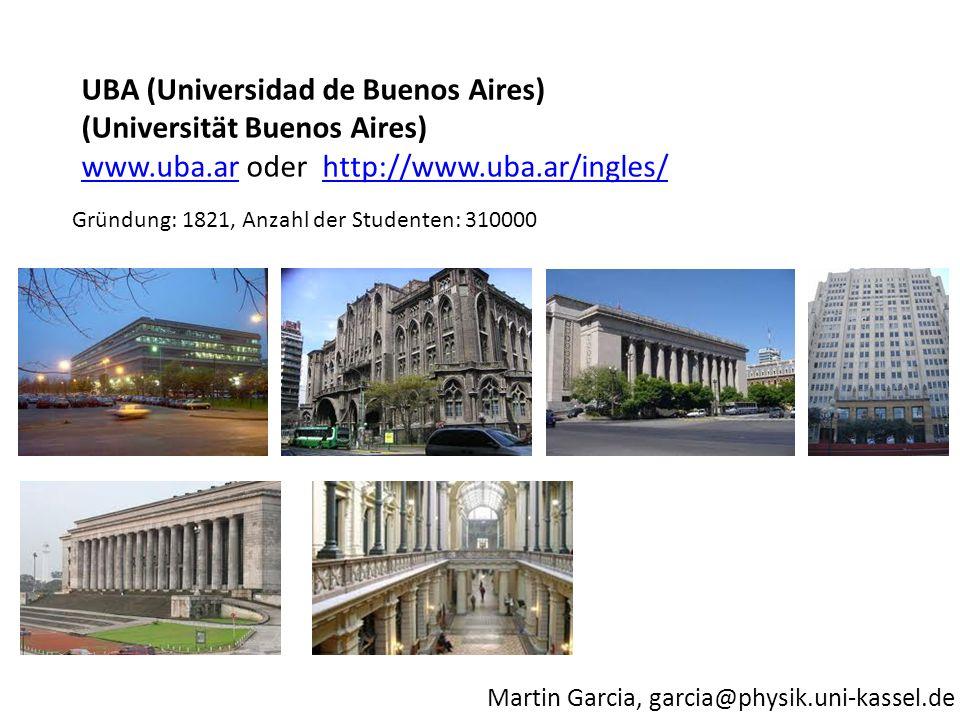 Martin Garcia, garcia@physik.uni-kassel.de Gründung: 1821, Anzahl der Studenten: 310000 UBA (Universidad de Buenos Aires) (Universität Buenos Aires) www.uba.arwww.uba.ar oder http://www.uba.ar/ingles/http://www.uba.ar/ingles/