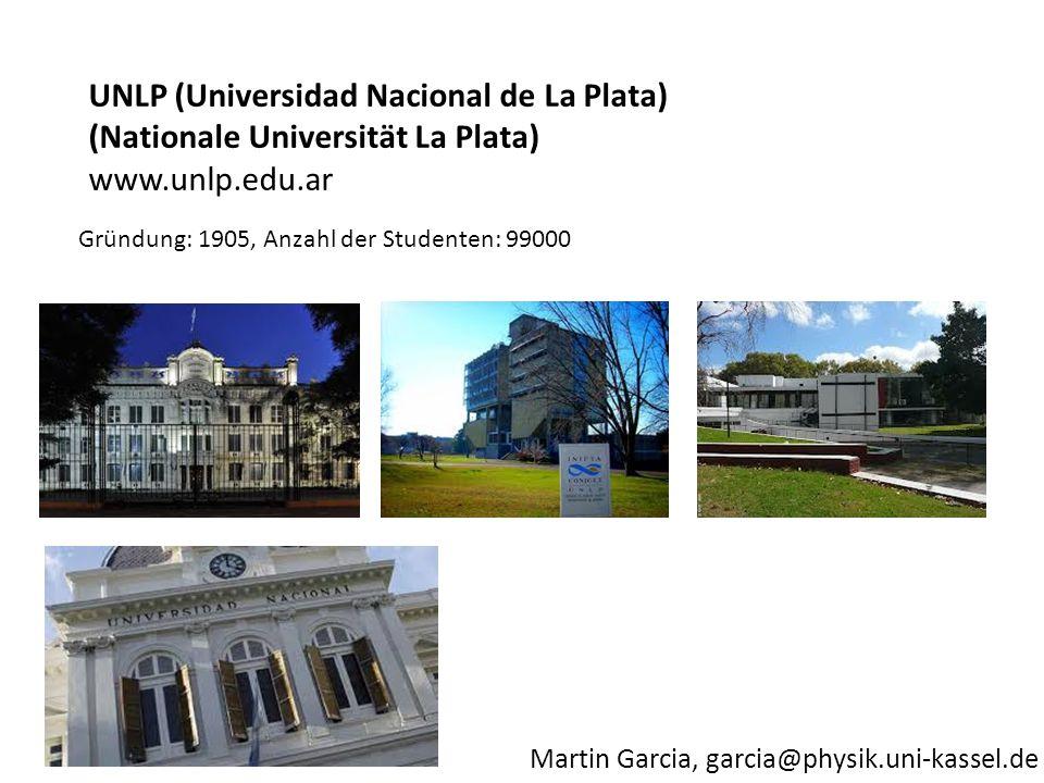 Martin Garcia, garcia@physik.uni-kassel.de Gründung: 1905, Anzahl der Studenten: 99000 UNLP (Universidad Nacional de La Plata) (Nationale Universität