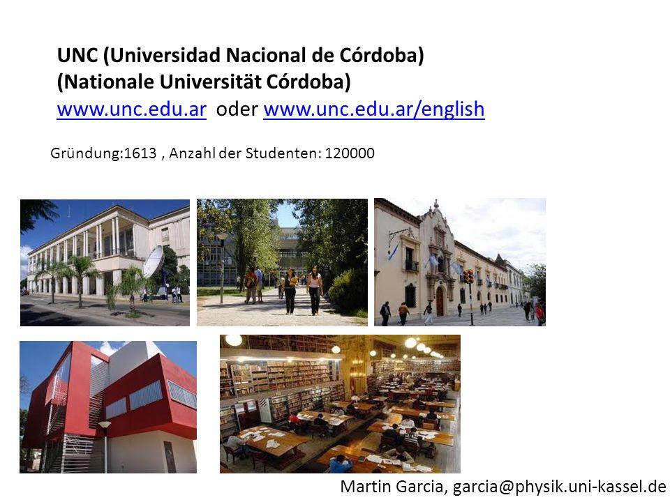 Martin Garcia, garcia@physik.uni-kassel.de Gründung:1613, Anzahl der Studenten: 120000 UNC (Universidad Nacional de Córdoba) (Nationale Universität Córdoba) www.unc.edu.arwww.unc.edu.ar oder www.unc.edu.ar/englishwww.unc.edu.ar/english