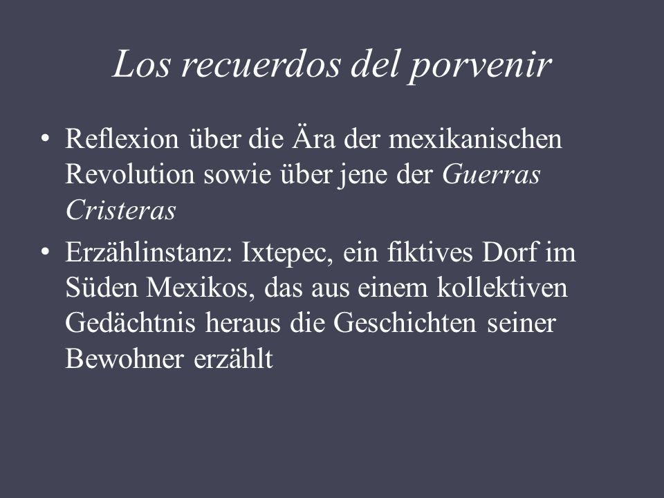 Los recuerdos del porvenir Reflexion über die Ära der mexikanischen Revolution sowie über jene der Guerras Cristeras Erzählinstanz: Ixtepec, ein fikti
