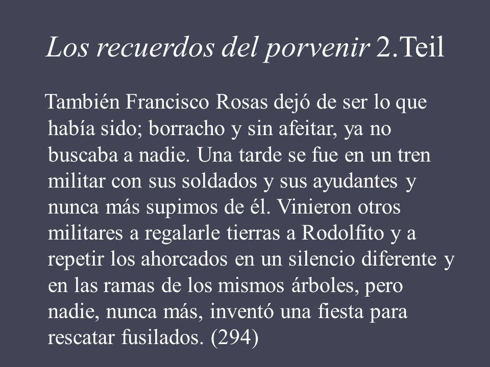 Los recuerdos del porvenir 2.Teil También Francisco Rosas dejó de ser lo que había sido; borracho y sin afeitar, ya no buscaba a nadie. Una tarde se f