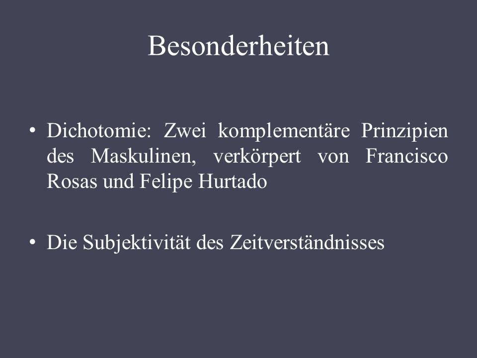Besonderheiten Dichotomie: Zwei komplementäre Prinzipien des Maskulinen, verkörpert von Francisco Rosas und Felipe Hurtado Die Subjektivität des Zeitv