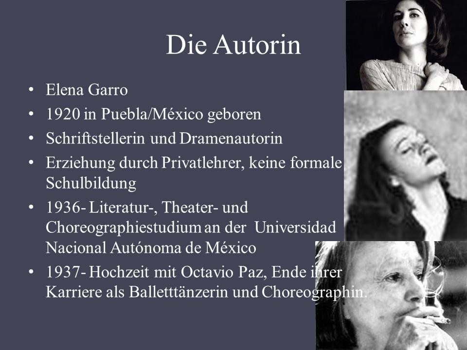 Die Autorin Elena Garro 1920 in Puebla/México geboren Schriftstellerin und Dramenautorin Erziehung durch Privatlehrer, keine formale Schulbildung 1936