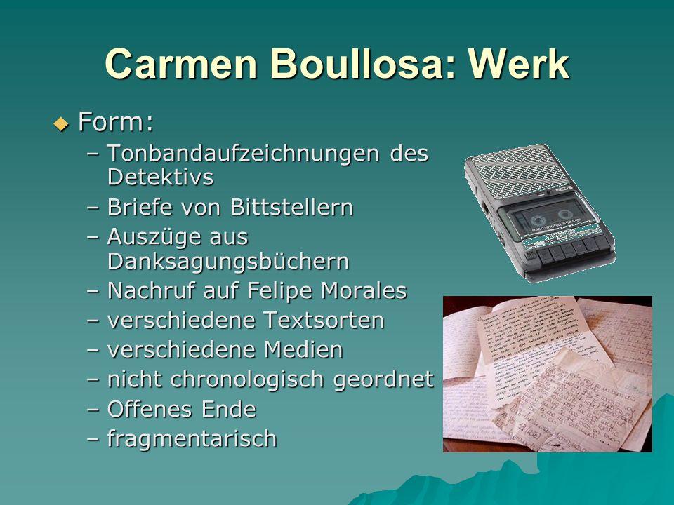 Carmen Boullosa: Werk Form: Form: –Tonbandaufzeichnungen des Detektivs –Briefe von Bittstellern –Auszüge aus Danksagungsbüchern –Nachruf auf Felipe Mo