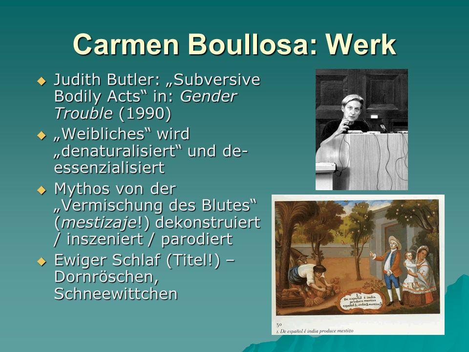 Carmen Boullosa: Werk Judith Butler: Subversive Bodily Acts in: Gender Trouble (1990) Judith Butler: Subversive Bodily Acts in: Gender Trouble (1990) Weibliches wird denaturalisiert und de- essenzialisiert Weibliches wird denaturalisiert und de- essenzialisiert Mythos von der Vermischung des Blutes (mestizaje!) dekonstruiert / inszeniert / parodiert Mythos von der Vermischung des Blutes (mestizaje!) dekonstruiert / inszeniert / parodiert Ewiger Schlaf (Titel!) – Dornröschen, Schneewittchen Ewiger Schlaf (Titel!) – Dornröschen, Schneewittchen