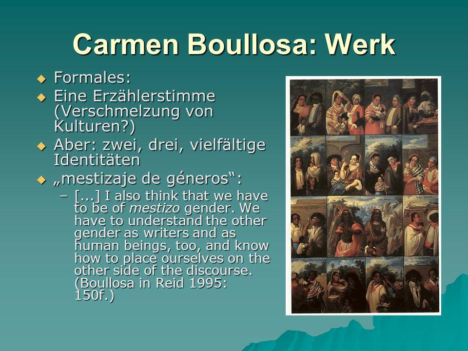 Carmen Boullosa: Werk Formales: Formales: Eine Erzählerstimme (Verschmelzung von Kulturen?) Eine Erzählerstimme (Verschmelzung von Kulturen?) Aber: zwei, drei, vielfältige Identitäten Aber: zwei, drei, vielfältige Identitäten mestizaje de géneros:mestizaje de géneros: –[...] I also think that we have to be of mestizo gender.