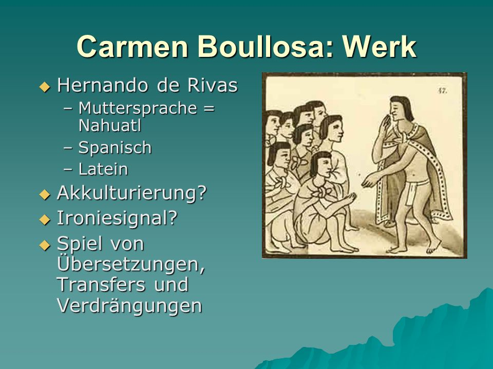 Carmen Boullosa: Werk Hernando de Rivas Hernando de Rivas –Muttersprache = Nahuatl –Spanisch –Latein Akkulturierung? Akkulturierung? Ironiesignal? Iro