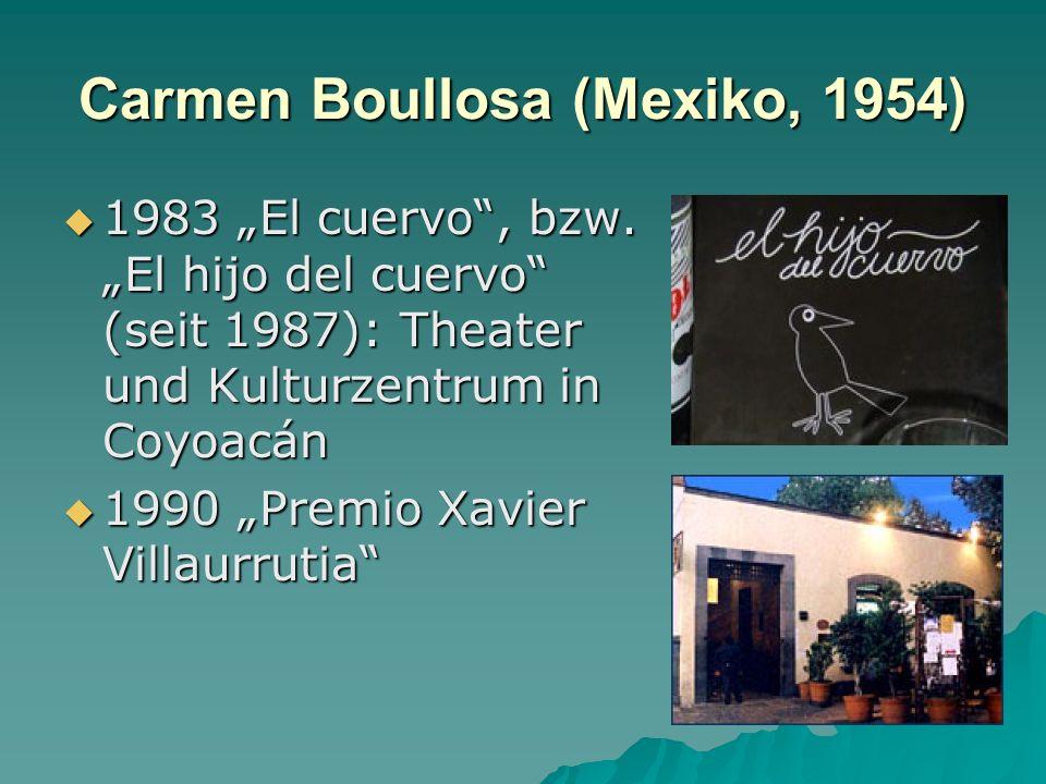 Carmen Boullosa (Mexiko, 1954) 1983 El cuervo, bzw.El hijo del cuervo (seit 1987): Theater und Kulturzentrum in Coyoacán 1983 El cuervo, bzw.El hijo del cuervo (seit 1987): Theater und Kulturzentrum in Coyoacán 1990 Premio Xavier Villaurrutia 1990 Premio Xavier Villaurrutia
