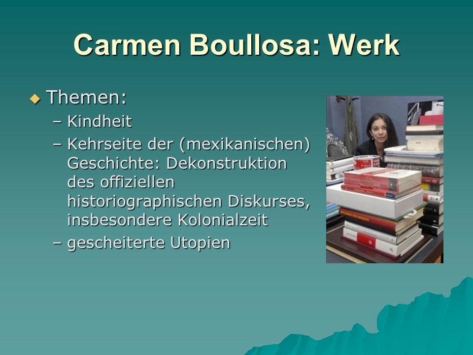 Carmen Boullosa: Werk Themen: Themen: –Kindheit –Kehrseite der (mexikanischen) Geschichte: Dekonstruktion des offiziellen historiographischen Diskurses, insbesondere Kolonialzeit –gescheiterte Utopien