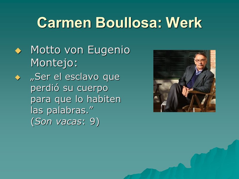 Carmen Boullosa: Werk Motto von Eugenio Montejo: Motto von Eugenio Montejo: Ser el esclavo que perdió su cuerpo para que lo habiten las palabras. (Son