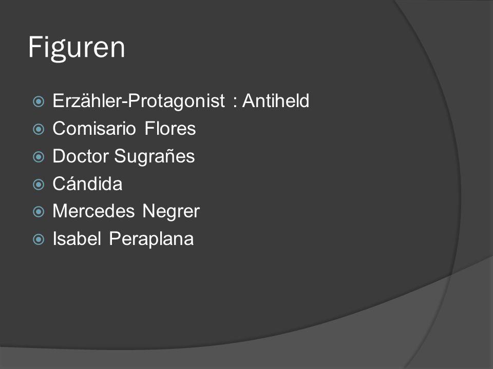 Figuren Erzähler-Protagonist : Antiheld Comisario Flores Doctor Sugrañes Cándida Mercedes Negrer Isabel Peraplana