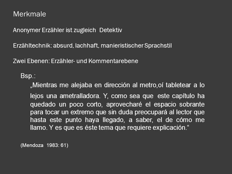 Merkmale Anonymer Erzähler ist zugleich Detektiv Erzähltechnik: absurd, lachhaft, manieristischer Sprachstil Zwei Ebenen: Erzähler- und Kommentarebene Bsp.: Mientras me alejaba en dirección al metro,oí tabletear a lo lejos una ametralladora.