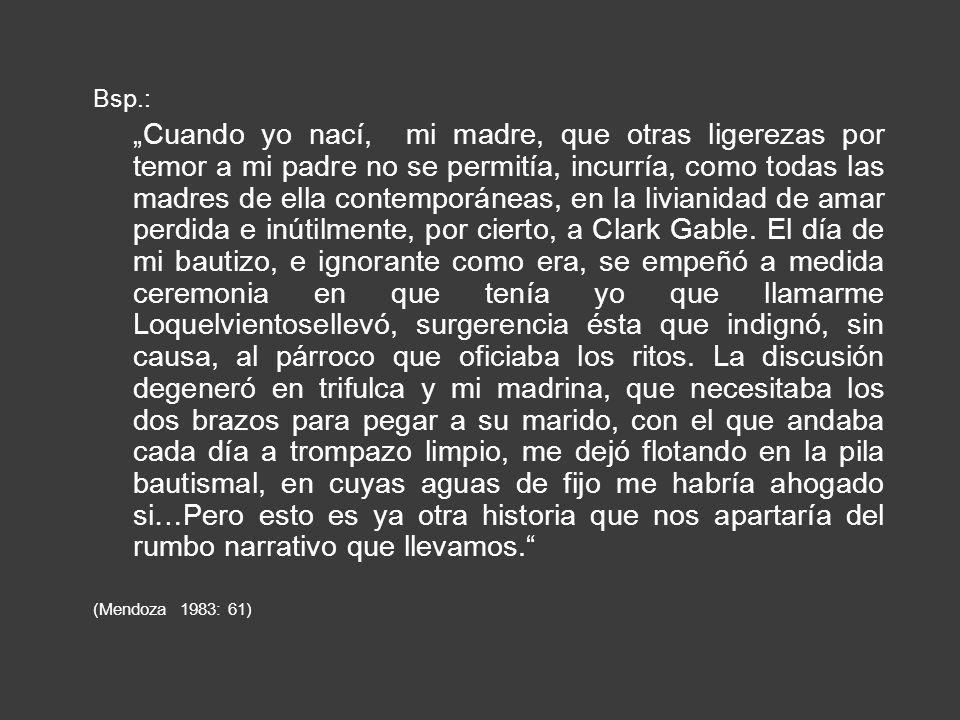 Bsp.: Cuando yo nací, mi madre, que otras ligerezas por temor a mi padre no se permitía, incurría, como todas las madres de ella contemporáneas, en la livianidad de amar perdida e inútilmente, por cierto, a Clark Gable.