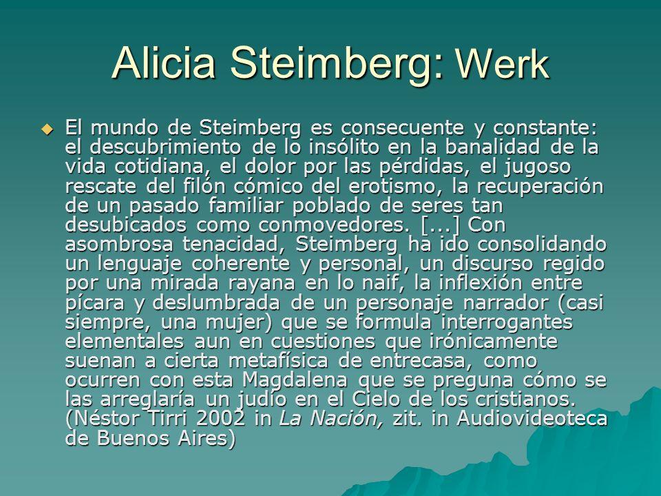 Alicia Steimberg: Werk El mundo de Steimberg es consecuente y constante: el descubrimiento de lo insólito en la banalidad de la vida cotidiana, el dolor por las pérdidas, el jugoso rescate del filón cómico del erotismo, la recuperación de un pasado familiar poblado de seres tan desubicados como conmovedores.