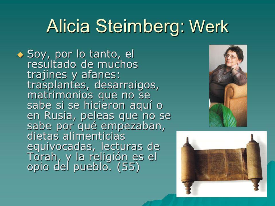 Alicia Steimberg: Werk Soy, por lo tanto, el resultado de muchos trajines y afanes: trasplantes, desarraigos, matrimonios que no se sabe si se hicieron aquí o en Rusia, peleas que no se sabe por qué empezaban, dietas alimenticias equivocadas, lecturas de Torah, y la religión es el opio del pueblo.