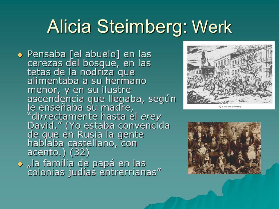 Alicia Steimberg: Werk Pensaba [el abuelo] en las cerezas del bosque, en las tetas de la nodriza que alimentaba a su hermano menor, y en su ilustre ascendencia que llegaba, según le enseñaba su madre, dirrectamente hasta el erey David.