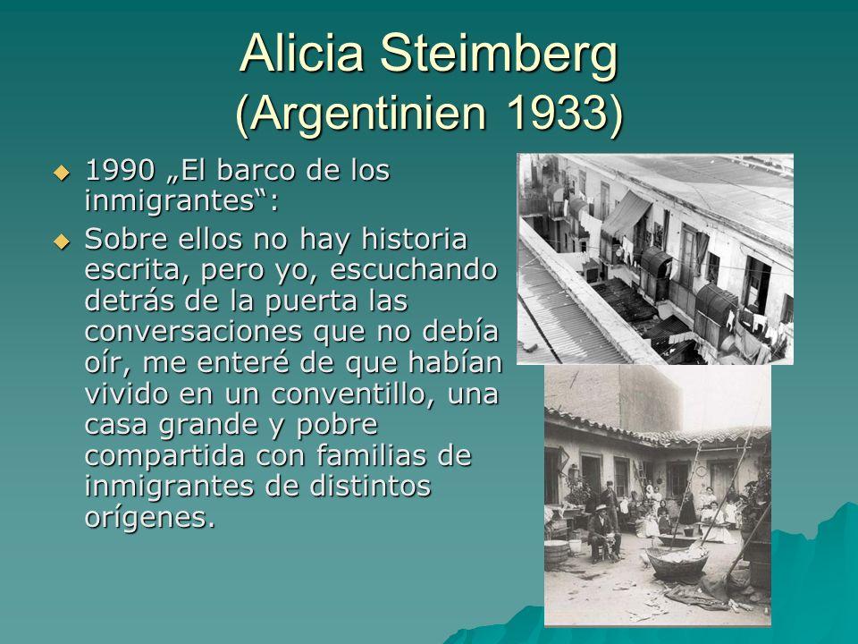 Alicia Steimberg (Argentinien 1933) 1990 El barco de los inmigrantes: 1990 El barco de los inmigrantes: Sobre ellos no hay historia escrita, pero yo, escuchando detrás de la puerta las conversaciones que no debía oír, me enteré de que habían vivido en un conventillo, una casa grande y pobre compartida con familias de inmigrantes de distintos orígenes.
