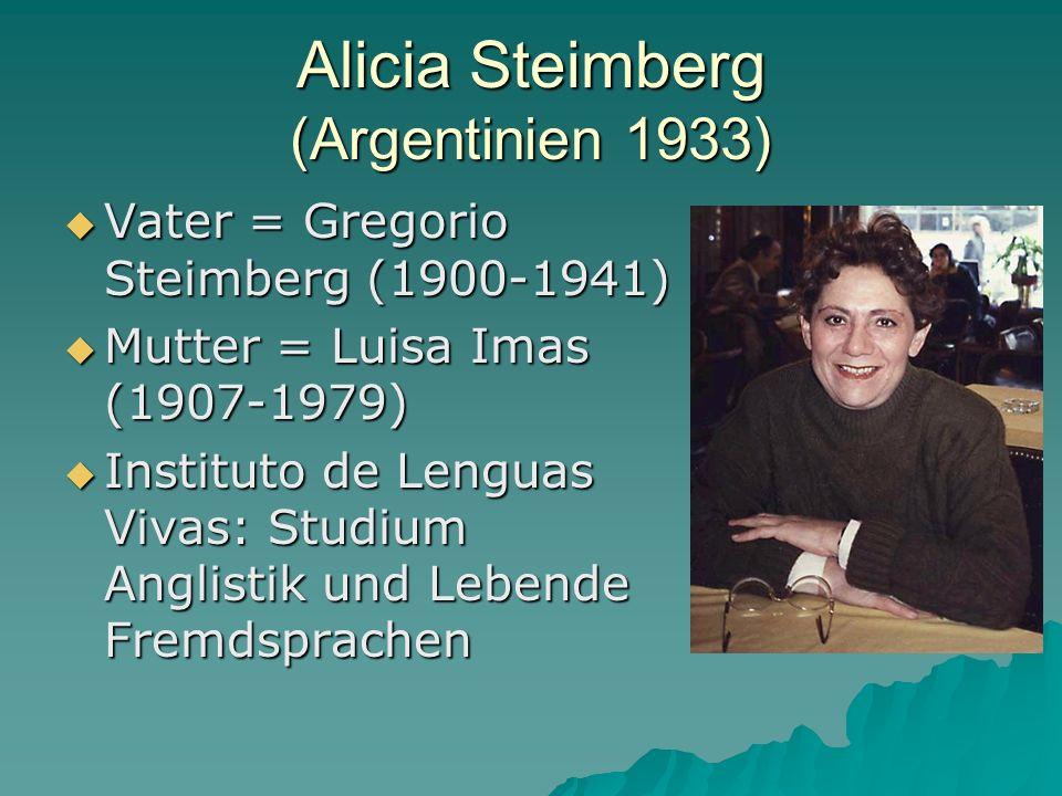 Alicia Steimberg (Argentinien 1933) Vater = Gregorio Steimberg (1900-1941) Vater = Gregorio Steimberg (1900-1941) Mutter = Luisa Imas (1907-1979) Mutter = Luisa Imas (1907-1979) Instituto de Lenguas Vivas: Studium Anglistik und Lebende Fremdsprachen Instituto de Lenguas Vivas: Studium Anglistik und Lebende Fremdsprachen