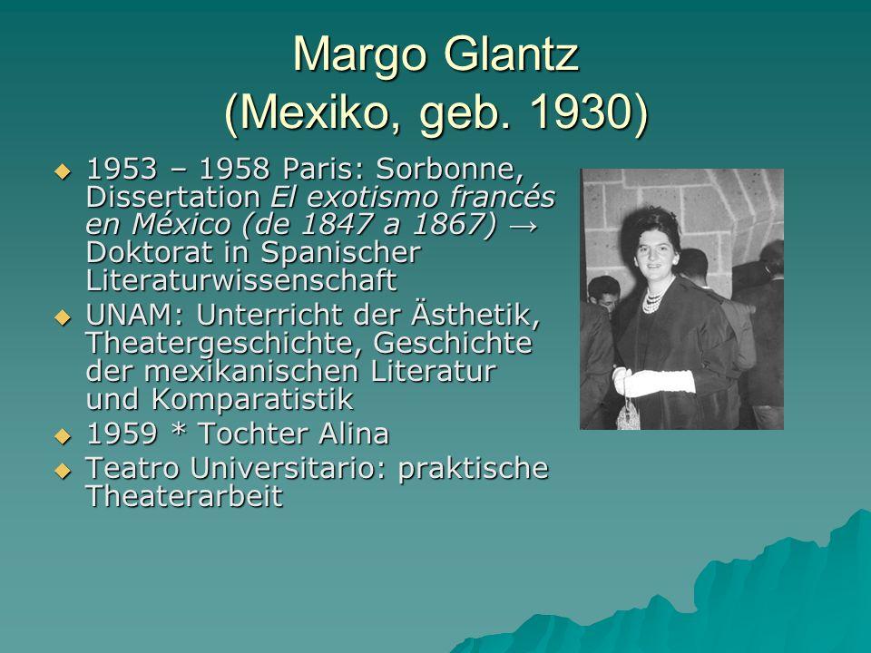 Margo Glantz (Mexiko, geb. 1930) 1953 – 1958 Paris: Sorbonne, Dissertation El exotismo francés en México (de 1847 a 1867) Doktorat in Spanischer Liter