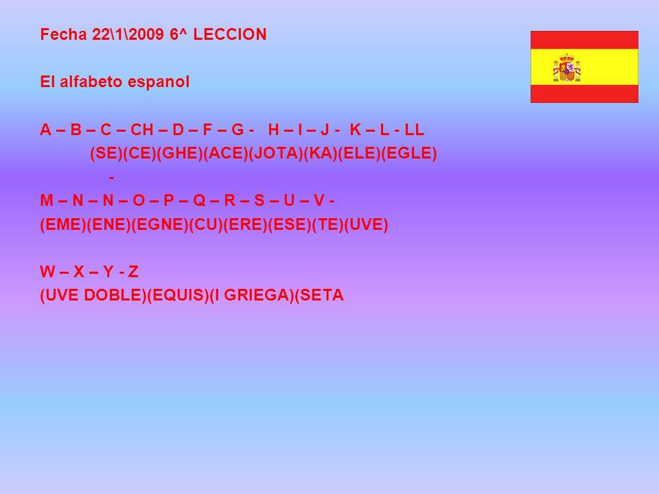 Fecha 22\1\2009 6^ LECCION El alfabeto espanol A – B – C – CH – D – F – G - H – I – J - K – L - LL (SE)(CE)(GHE)(ACE)(JOTA)(KA)(ELE)(EGLE) - M – N – N – O – P – Q – R – S – U – V - (EME)(ENE)(EGNE)(CU)(ERE)(ESE)(TE)(UVE) W – X – Y - Z (UVE DOBLE)(EQUIS)(I GRIEGA)(SETA