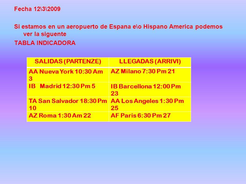 Fecha 12\3\2009 Si estamos en un aeropuerto de Espana e\o Hispano America podemos ver la siguente TABLA INDICADORA SALIDAS (PARTENZE)LLEGADAS (ARRIVI) AA Nueva York 10:30 Am 3 AZ Milano 7:30 Pm 21 IB Madrid 12:30 Pm 5IB Barcellona 12:00 Pm 23 TA San Salvador 18:30 Pm 10 AA Los Angeles 1:30 Pm 25 AZ Roma 1:30 Am 22AF Paris 6:30 Pm 27