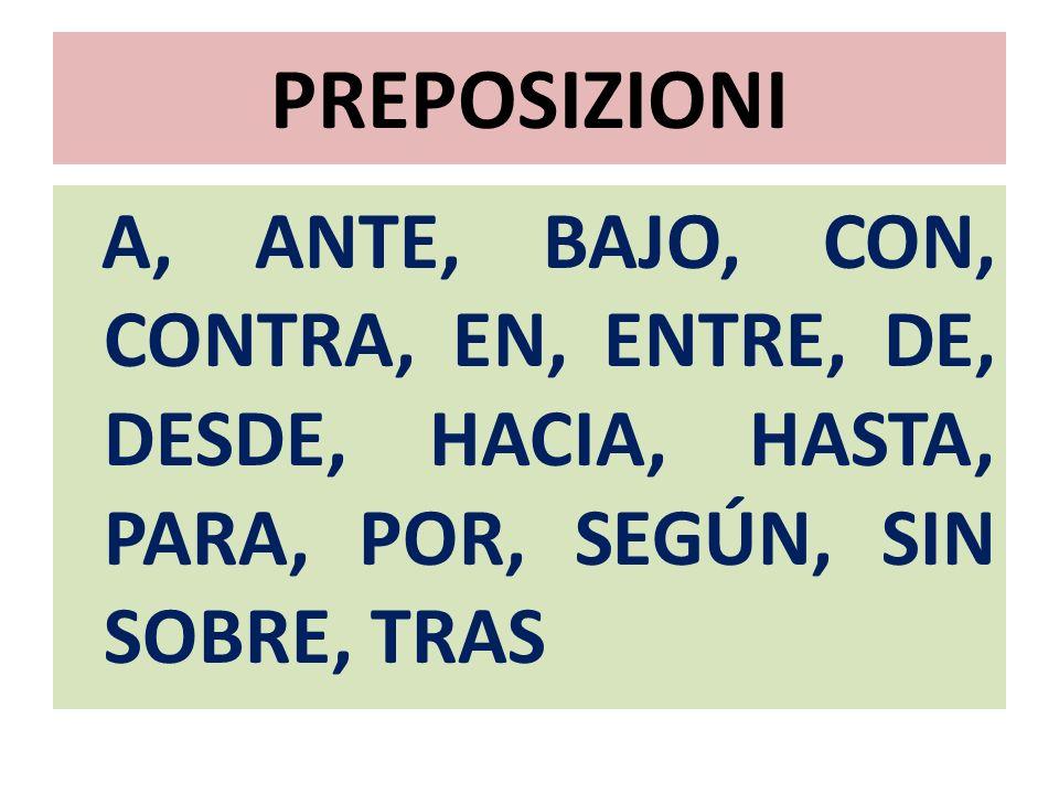PREPOSIZIONI A, ANTE, BAJO, CON, CONTRA, EN, ENTRE, DE, DESDE, HACIA, HASTA, PARA, POR, SEGÚN, SIN SOBRE, TRAS