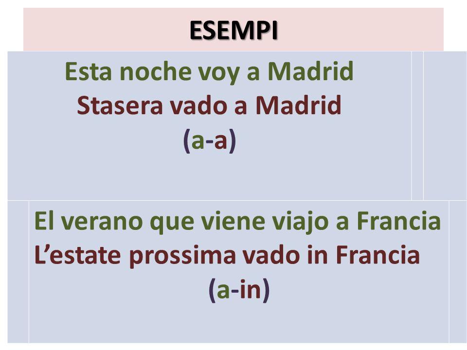 Esta noche voy a Madrid Stasera vado a Madrid (a-a) ESEMPI El verano que viene viajo a Francia Lestate prossima vado in Francia (a-in)