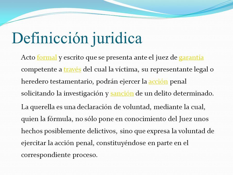 Definicción juridica Acto formal y escrito que se presenta ante el juez de garantía competente a través del cual la víctima, su representante legal o