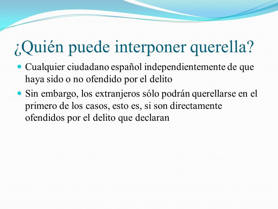 ¿Quién puede interponer querella? Cualquier ciudadano español independientemente de que haya sido o no ofendido por el delito Sin embargo, los extranj