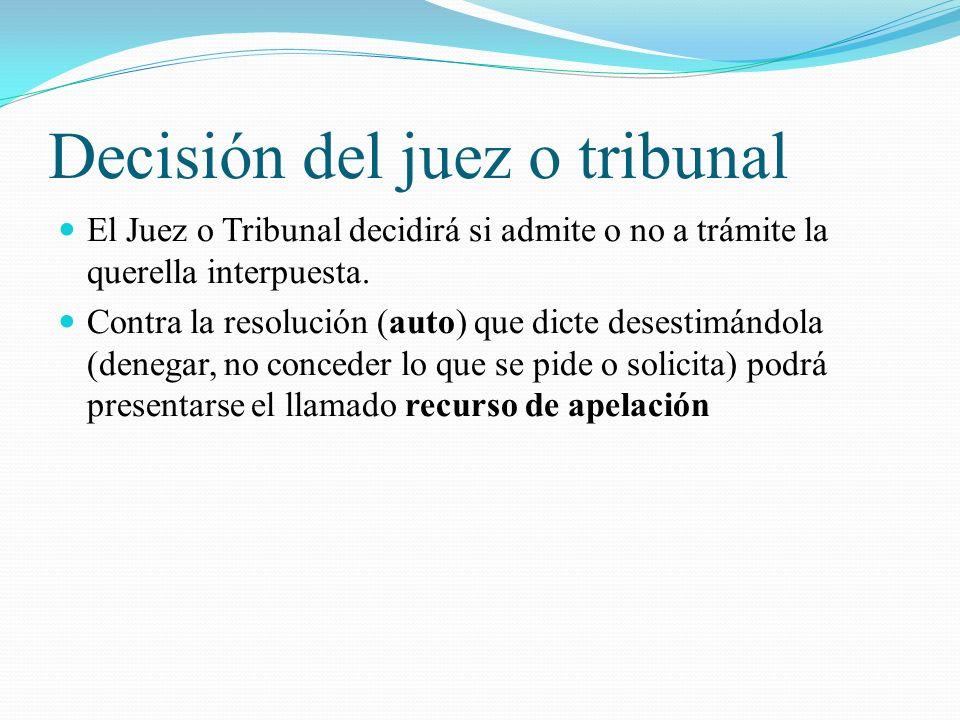 Decisión del juez o tribunal El Juez o Tribunal decidirá si admite o no a trámite la querella interpuesta. Contra la resolución (auto) que dicte deses
